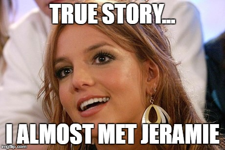 Britney Spears | TRUE STORY... I ALMOST MET JERAMIE | image tagged in memes,britney spears | made w/ Imgflip meme maker