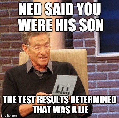 The Winds of Maury |  NED SAID YOU WERE HIS SON; THE TEST RESULTS DETERMINED THAT WAS A LIE | image tagged in game of thrones,spoilers,maury lie detector,memes | made w/ Imgflip meme maker