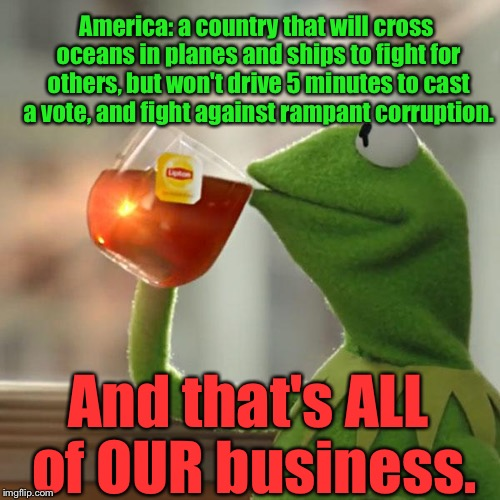 But Thats None Of My Business Meme | America: a country that will cross oceans in planes and ships to fight for others, but won't drive 5 minutes to cast a vote, and fight again | image tagged in memes,but thats none of my business,kermit the frog | made w/ Imgflip meme maker