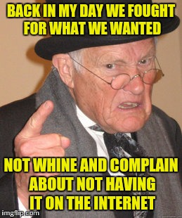 21st century | BACK IN MY DAY WE FOUGHT FOR WHAT WE WANTED NOT WHINE AND COMPLAIN ABOUT NOT HAVING IT ON THE INTERNET | image tagged in memes,back in my day,truth | made w/ Imgflip meme maker
