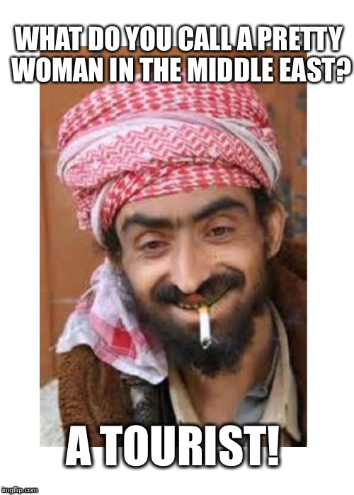 Comic of The Casbah |  WHAT DO YOU CALL A PRETTY WOMAN IN THE MIDDLE EAST? A TOURIST! | image tagged in comic of the casbah,successful arab guy,arab,joke | made w/ Imgflip meme maker