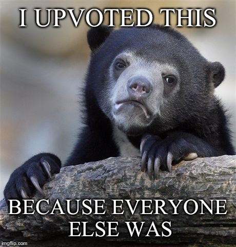 Confession Bear Meme | I UPVOTED THIS BECAUSE EVERYONE ELSE WAS | image tagged in memes,confession bear | made w/ Imgflip meme maker