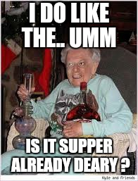 I DO LIKE THE.. UMM IS IT SUPPER ALREADY DEARY ? | made w/ Imgflip meme maker