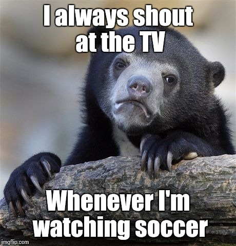 Confession Bear Meme | I always shout at the TV Whenever I'm watching soccer | image tagged in memes,confession bear | made w/ Imgflip meme maker