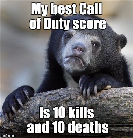 Confession Bear Meme | My best Call of Duty score Is 10 kills and 10 deaths | image tagged in memes,confession bear | made w/ Imgflip meme maker