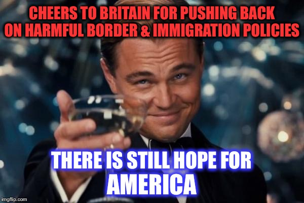 There is still hope for America | CHEERS TO BRITAIN FOR PUSHING BACK ON HARMFUL BORDER & IMMIGRATION POLICIES THERE IS STILL HOPE FOR AMERICA | image tagged in memes,leonardo dicaprio cheers,brexit,common sense | made w/ Imgflip meme maker