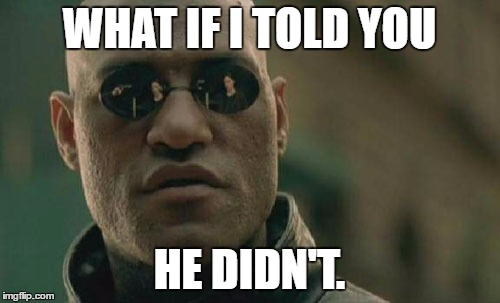 WHAT IF I TOLD YOU HE DIDN'T. | image tagged in memes,matrix morpheus | made w/ Imgflip meme maker