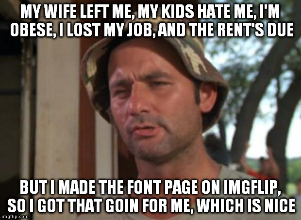 Priorities. |  MY WIFE LEFT ME, MY KIDS HATE ME, I'M OBESE, I LOST MY JOB, AND THE RENT'S DUE; BUT I MADE THE FONT PAGE ON IMGFLIP, SO I GOT THAT GOIN FOR ME, WHICH IS NICE | image tagged in memes,so i got that goin for me which is nice | made w/ Imgflip meme maker