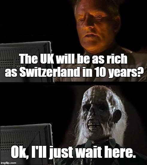 A leaver told me this | The UK will be as rich as Switzerland in 10 years? Ok, I'll just wait here. | image tagged in memes,ill just wait here,brexit,uk | made w/ Imgflip meme maker