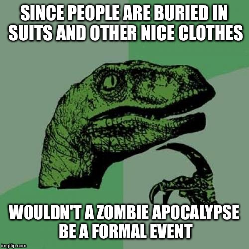 Philosoraptor Meme | SINCE PEOPLE ARE BURIED IN SUITS AND OTHER NICE CLOTHES WOULDN'T A ZOMBIE APOCALYPSE BE A FORMAL EVENT | image tagged in memes,philosoraptor | made w/ Imgflip meme maker