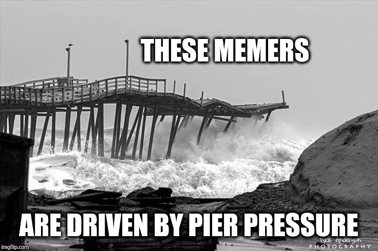 THESE MEMERS ARE DRIVEN BY PIER PRESSURE | made w/ Imgflip meme maker