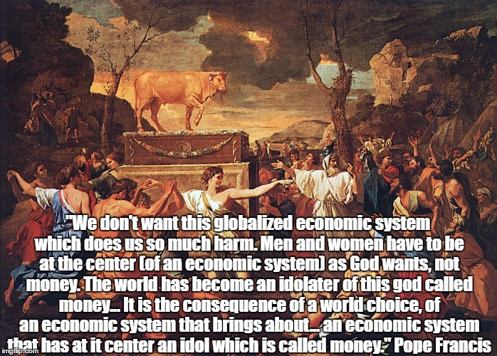 """We don't want this globalized economic system which does us so much harm. Men and women have to be at the center (of an economic system) as 