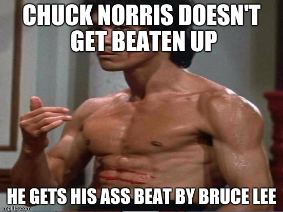 CHUCK NORRIS DOESN'T GET BEATEN UP HE GETS HIS ASS BEAT BY BRUCE LEE | made w/ Imgflip meme maker