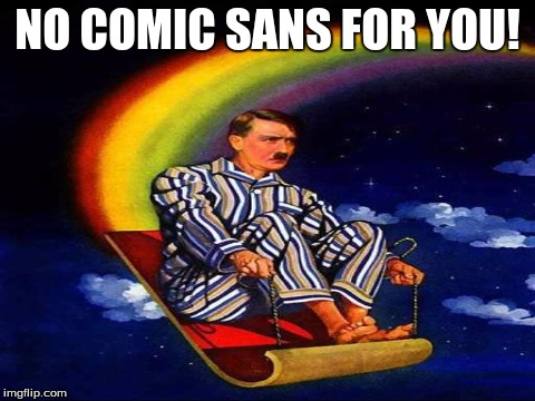 NO COMIC SANS FOR YOU! | made w/ Imgflip meme maker