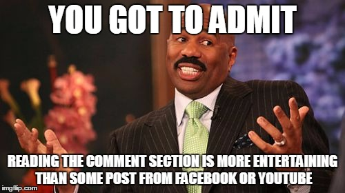 Steve Harvey | YOU GOT TO ADMIT READING THE COMMENT SECTION IS MORE ENTERTAINING THAN SOME POST FROM FACEBOOK OR YOUTUBE | image tagged in memes,steve harvey | made w/ Imgflip meme maker