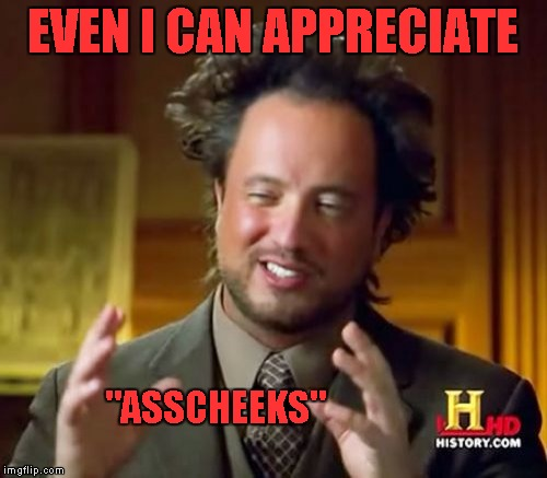 "Ancient Aliens Meme | EVEN I CAN APPRECIATE ""ASSCHEEKS"" 