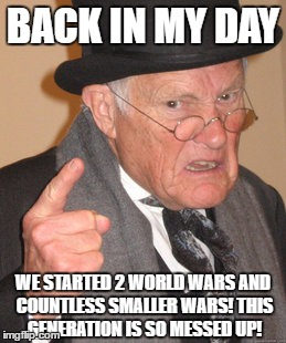 Back In My Day |  BACK IN MY DAY; WE STARTED 2 WORLD WARS AND COUNTLESS SMALLER WARS! THIS GENERATION IS SO MESSED UP! | image tagged in memes,back in my day,kids these days,generation,angry old man,messed up | made w/ Imgflip meme maker