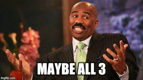 Steve Harvey Meme | MAYBE ALL 3 | image tagged in memes,steve harvey | made w/ Imgflip meme maker