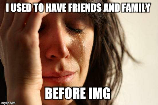 First World Problems Meme | I USED TO HAVE FRIENDS AND FAMILY BEFORE IMG | image tagged in memes,first world problems | made w/ Imgflip meme maker