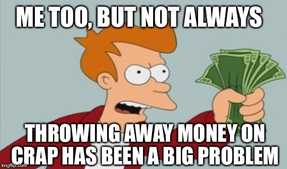 ME TOO, BUT NOT ALWAYS THROWING AWAY MONEY ON CRAP HAS BEEN A BIG PROBLEM | made w/ Imgflip meme maker