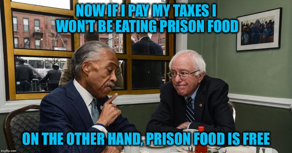 NOW IF I PAY MY TAXES I WON'T BE EATING PRISON FOOD ON THE OTHER HAND, PRISON FOOD IS FREE | made w/ Imgflip meme maker