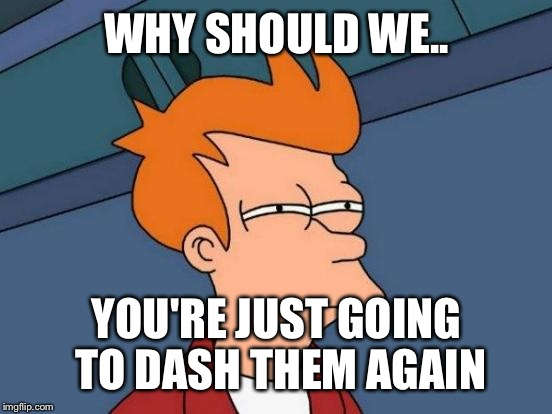 Futurama Fry Meme | WHY SHOULD WE.. YOU'RE JUST GOING TO DASH THEM AGAIN | image tagged in memes,futurama fry | made w/ Imgflip meme maker