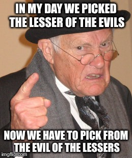 Back In My Day Meme | IN MY DAY WE PICKED THE LESSER OF THE EVILS NOW WE HAVE TO PICK FROM THE EVIL OF THE LESSERS | image tagged in memes,back in my day | made w/ Imgflip meme maker