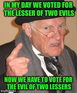 Pure Evil | IN MY DAY WE VOTED FOR THE LESSER OF TWO EVILS NOW WE HAVE TO VOTE FOR THE EVIL OF TWO LESSERS | image tagged in memes,back in my day,trump,hillary,election 2016 | made w/ Imgflip meme maker