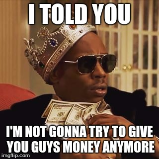 I TOLD YOU I'M NOT GONNA TRY TO GIVE YOU GUYS MONEY ANYMORE | made w/ Imgflip meme maker