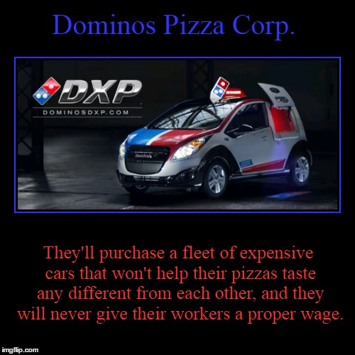 Domino's Pizza | Dominos Pizza Corp. | They'll purchase a fleet of expensive cars that won't help their pizzas taste any different from each other, and they  | image tagged in demotivationals,dominos,dxp,corporate greed,assholes | made w/ Imgflip demotivational maker