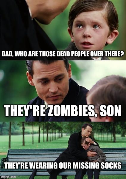 Finding Neverland Meme | DAD, WHO ARE THOSE DEAD PEOPLE OVER THERE? THEY'RE ZOMBIES, SON THEY'RE WEARING OUR MISSING SOCKS | image tagged in memes,finding neverland | made w/ Imgflip meme maker