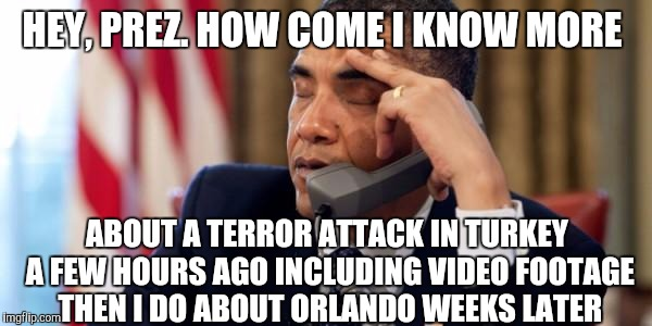 Why am I voting for T.... |  HEY, PREZ. HOW COME I KNOW MORE; ABOUT A TERROR ATTACK IN TURKEY A FEW HOURS AGO INCLUDING VIDEO FOOTAGE THEN I DO ABOUT ORLANDO WEEKS LATER | image tagged in annoyed obama,orlando shooting,turkey,isis,terrorism | made w/ Imgflip meme maker