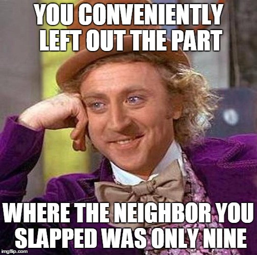 Creepy Condescending Wonka Meme | YOU CONVENIENTLY LEFT OUT THE PART WHERE THE NEIGHBOR YOU SLAPPED WAS ONLY NINE | image tagged in memes,creepy condescending wonka | made w/ Imgflip meme maker