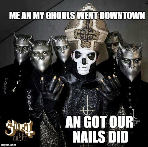 got our nails did | ME AN MY GHOULS WENT DOWNTOWN AN GOT OUR NAILS DID | image tagged in ghost,ghost bc,papa emeritus iii | made w/ Imgflip meme maker