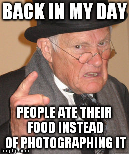 Back In My Day Meme | BACK IN MY DAY PEOPLE ATE THEIR FOOD INSTEAD OF PHOTOGRAPHING IT | image tagged in memes,back in my day | made w/ Imgflip meme maker