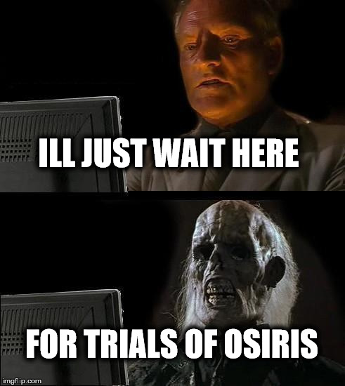 Ill Just Wait Here Meme | ILL JUST WAIT HERE FOR TRIALS OF OSIRIS | image tagged in memes,ill just wait here | made w/ Imgflip meme maker