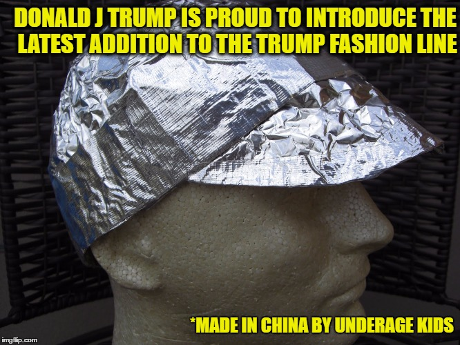 Everyone needs a Beautiful tin foil hat | DONALD J TRUMP IS PROUD TO INTRODUCE THE LATEST ADDITION TO THE TRUMP FASHION LINE *MADE IN CHINA BY UNDERAGE KIDS | image tagged in donald trump | made w/ Imgflip meme maker