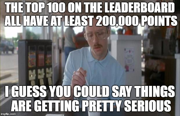 Things Are Getting Serious | THE TOP 100 ON THE LEADERBOARD ALL HAVE AT LEAST 200,000 POINTS I GUESS YOU COULD SAY THINGS ARE GETTING PRETTY SERIOUS | image tagged in things are getting serious | made w/ Imgflip meme maker
