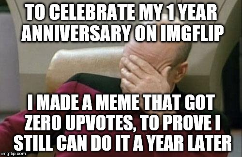 lol. I still got it! | TO CELEBRATE MY 1 YEAR ANNIVERSARY ON IMGFLIP I MADE A MEME THAT GOT ZERO UPVOTES, TO PROVE I STILL CAN DO IT A YEAR LATER | image tagged in memes,captain picard facepalm | made w/ Imgflip meme maker