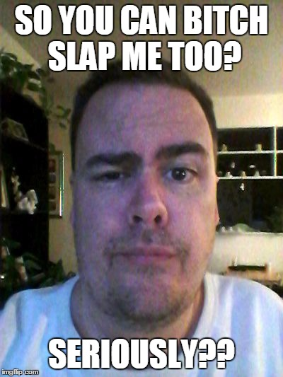 SO YOU CAN B**CH SLAP ME TOO? SERIOUSLY?? | made w/ Imgflip meme maker