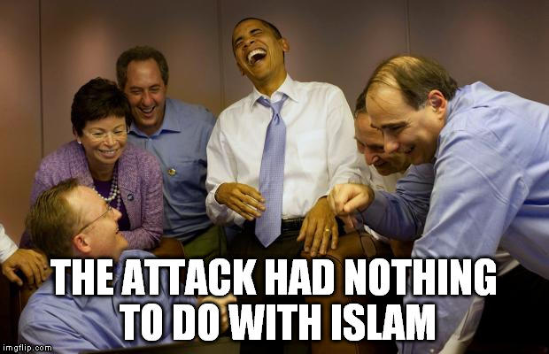 Every single time. | THE ATTACK HAD NOTHING TO DO WITH ISLAM | image tagged in memes,and then i said obama,attacks,terrorism,reality check,delusion | made w/ Imgflip meme maker