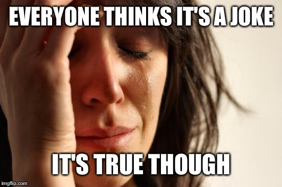 First World Problems Meme | EVERYONE THINKS IT'S A JOKE IT'S TRUE THOUGH | image tagged in memes,first world problems | made w/ Imgflip meme maker