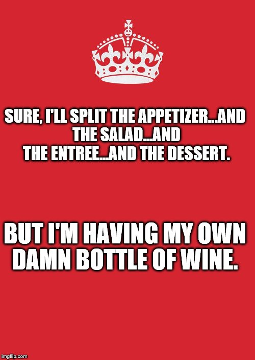 Keep Calm And Carry On Red Meme | SURE, I'LL SPLIT THE APPETIZER...AND THE SALAD...AND THE ENTREE...AND THE DESSERT. BUT I'M HAVING MY OWN DAMN BOTTLE OF WINE. | image tagged in memes,keep calm and carry on red | made w/ Imgflip meme maker