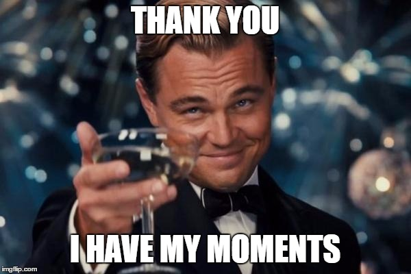 Leonardo Dicaprio Cheers Meme | THANK YOU I HAVE MY MOMENTS | image tagged in memes,leonardo dicaprio cheers | made w/ Imgflip meme maker