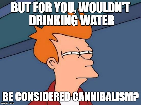 Futurama Fry Meme | BUT FOR YOU, WOULDN'T DRINKING WATER BE CONSIDERED CANNIBALISM? | image tagged in memes,futurama fry | made w/ Imgflip meme maker