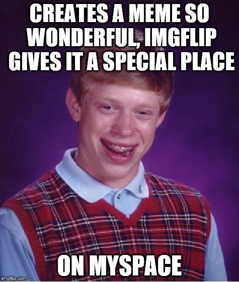 Bad Luck Brian Meme | CREATES A MEME SO WONDERFUL, IMGFLIP GIVES IT A SPECIAL PLACE ON MYSPACE | image tagged in memes,bad luck brian | made w/ Imgflip meme maker