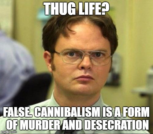 THUG LIFE? FALSE. CANNIBALISM IS A FORM OF MURDER AND DESECRATION | made w/ Imgflip meme maker
