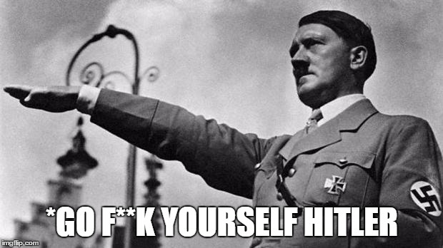 *GO F**K YOURSELF HITLER | made w/ Imgflip meme maker