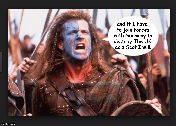 Braveheart | and if I have to join forces with Germany to destroy The UK, as a Scot I will. | image tagged in braveheart | made w/ Imgflip meme maker