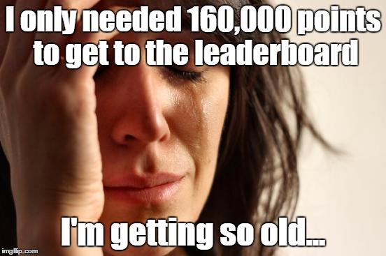 First World Problems Meme | I only needed 160,000 points to get to the leaderboard I'm getting so old... | image tagged in memes,first world problems | made w/ Imgflip meme maker